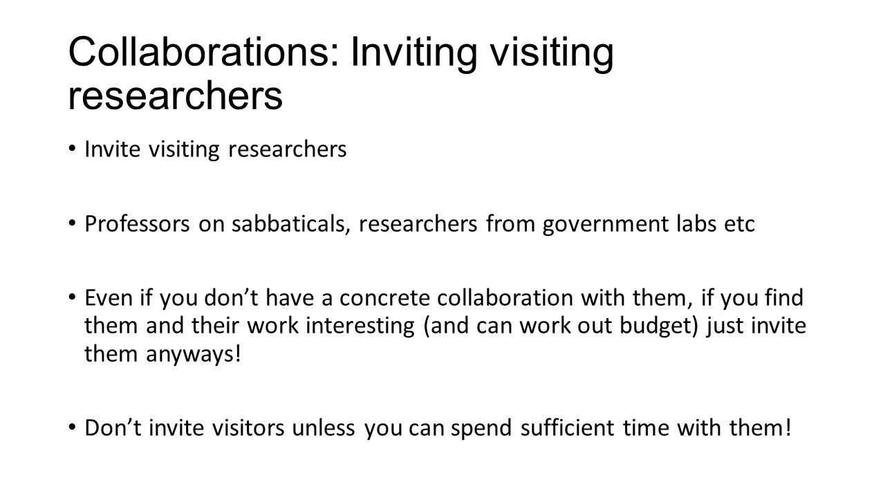 Collaborations: Inviting visiting researchers Invite visiting researchers Professors on sabbaticals, researchers from government labs etc Even if you