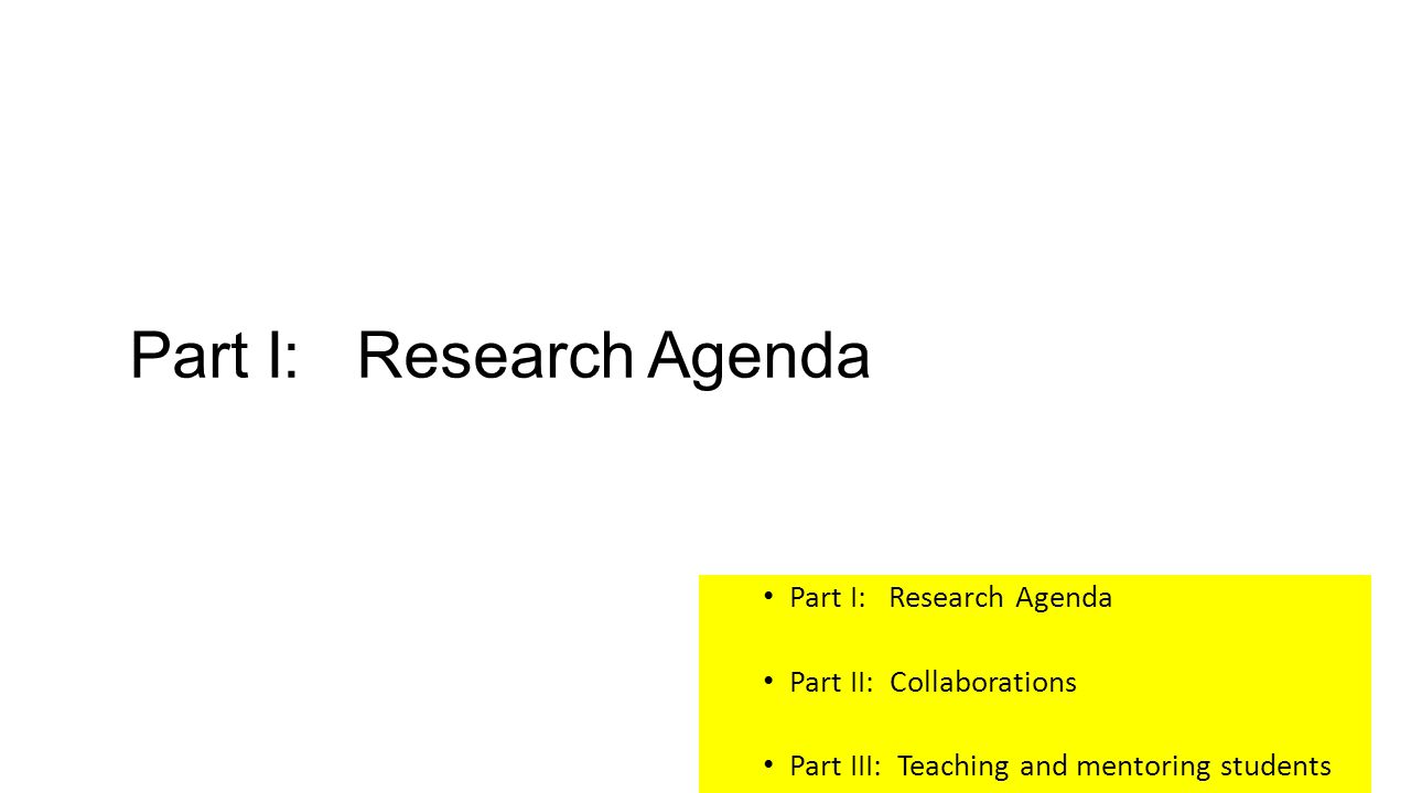 Part I: Research Agenda Part II: Collaborations Part III: Teaching and mentoring students