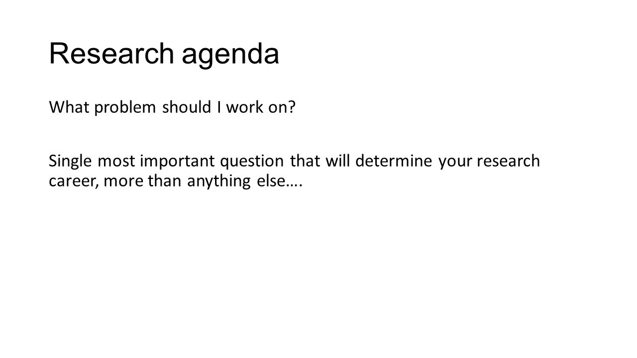 Research agenda What problem should I work on? Single most important question that will determine your research career, more than anything else….