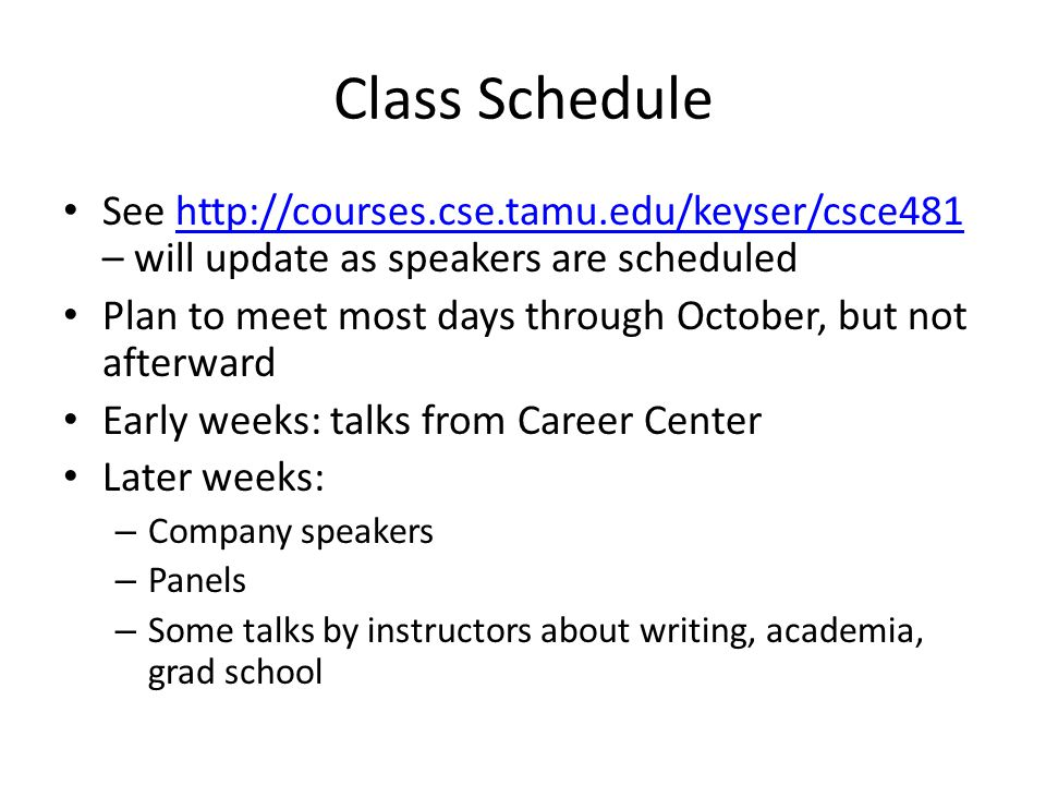 Class Schedule See http://courses.cse.tamu.edu/keyser/csce481 – will update as speakers are scheduledhttp://courses.cse.tamu.edu/keyser/csce481 Plan to meet most days through October, but not afterward Early weeks: talks from Career Center Later weeks: – Company speakers – Panels – Some talks by instructors about writing, academia, grad school
