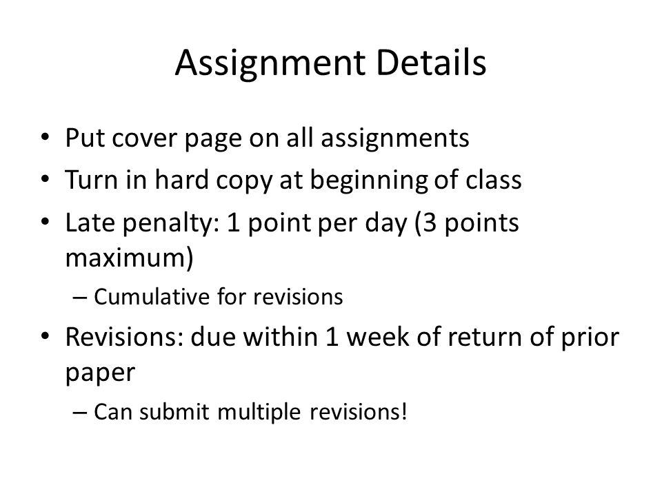 Assignment Details Put cover page on all assignments Turn in hard copy at beginning of class Late penalty: 1 point per day (3 points maximum) – Cumulative for revisions Revisions: due within 1 week of return of prior paper – Can submit multiple revisions!