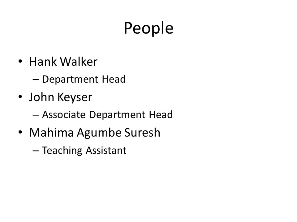 People Hank Walker – Department Head John Keyser – Associate Department Head Mahima Agumbe Suresh – Teaching Assistant