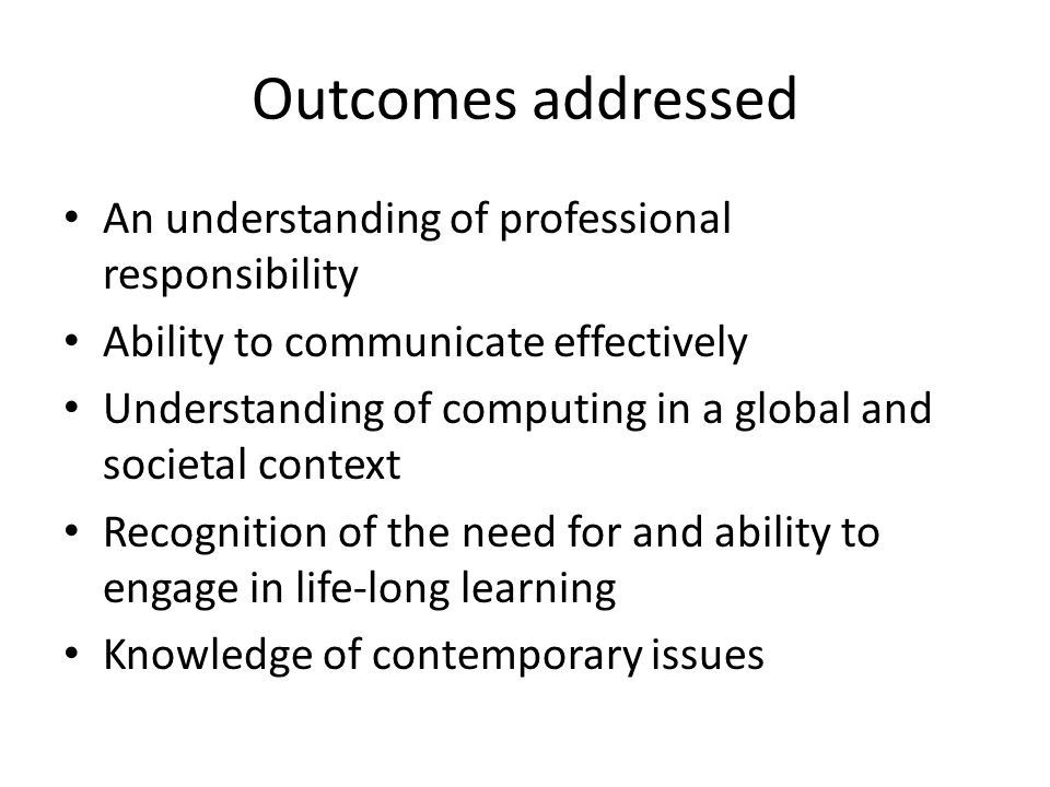 Outcomes addressed An understanding of professional responsibility Ability to communicate effectively Understanding of computing in a global and societal context Recognition of the need for and ability to engage in life-long learning Knowledge of contemporary issues