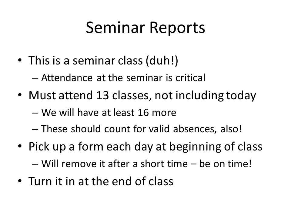 Seminar Reports This is a seminar class (duh!) – Attendance at the seminar is critical Must attend 13 classes, not including today – We will have at least 16 more – These should count for valid absences, also.