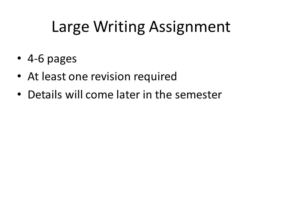 Large Writing Assignment 4-6 pages At least one revision required Details will come later in the semester