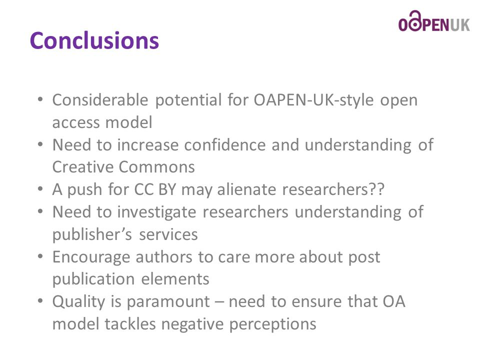 Conclusions Considerable potential for OAPEN-UK-style open access model Need to increase confidence and understanding of Creative Commons A push for CC BY may alienate researchers .