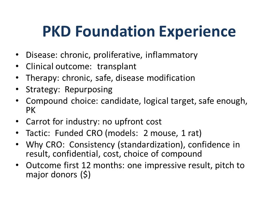 PKD Foundation Experience Disease: chronic, proliferative, inflammatory Clinical outcome: transplant Therapy: chronic, safe, disease modification Strategy: Repurposing Compound choice: candidate, logical target, safe enough, PK Carrot for industry: no upfront cost Tactic: Funded CRO (models: 2 mouse, 1 rat) Why CRO: Consistency (standardization), confidence in result, confidential, cost, choice of compound Outcome first 12 months: one impressive result, pitch to major donors ($)