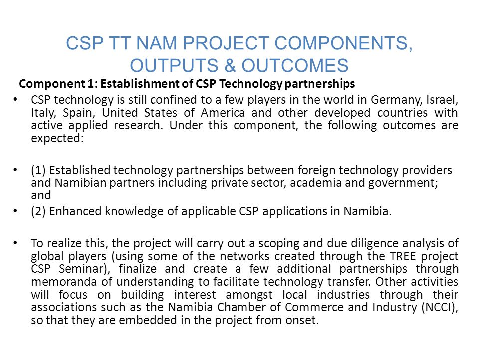 CSP TT NAM PROJECT COMPONENTS, OUTPUTS & OUTCOMES Component 2: Market Policy Framework for CSP technology This component will consist of activities that will contribute to the development of the following outcomes: (1) Approved policies supportive of CSP technology applications; and (2) A thriving CSP market in Namibia.