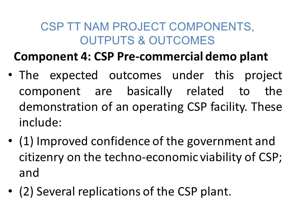CSP TT NAM PROJECT WORKPLAN The following activities, with estimate time periods, will be performed in this component of the project life cycle of the 5 MW CSP power plant; Project Development (12-24 months) Authorisation, bankable solar resource developed, Basic design (feasibility study - parabolic trough, central tower and linear Fresnel are the 3 solar collector technologies to be examined; storage and non- storage options will also be considered), tendering (e.g.