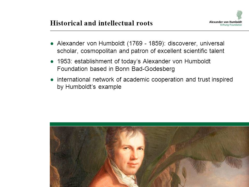Historical and intellectual roots ●Alexander von Humboldt (1769 - 1859): discoverer, universal scholar, cosmopolitan and patron of excellent scientific talent ●1953: establishment of today's Alexander von Humboldt Foundation based in Bonn Bad-Godesberg ●international network of academic cooperation and trust inspired by Humboldt's example