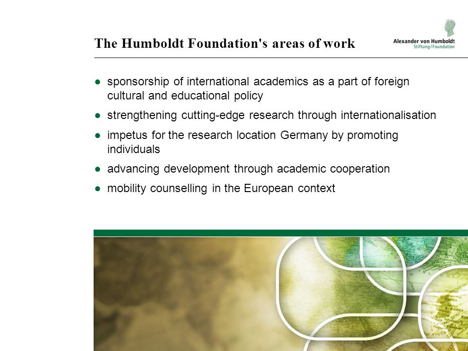 The Humboldt Foundation's areas of work ●sponsorship of international academics as a part of foreign cultural and educational policy ●strengthening cu