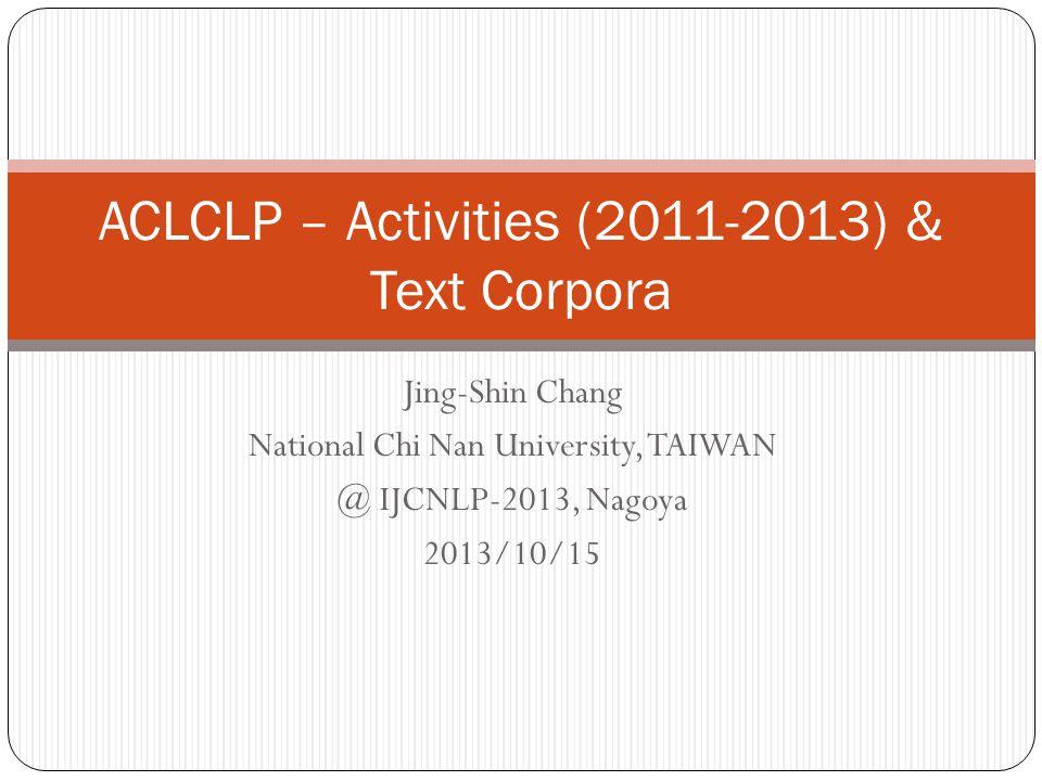 Jing-Shin Chang National Chi Nan University, TAIWAN @ IJCNLP-2013, Nagoya 2013/10/15 ACLCLP – Activities (2011-2013) & Text Corpora