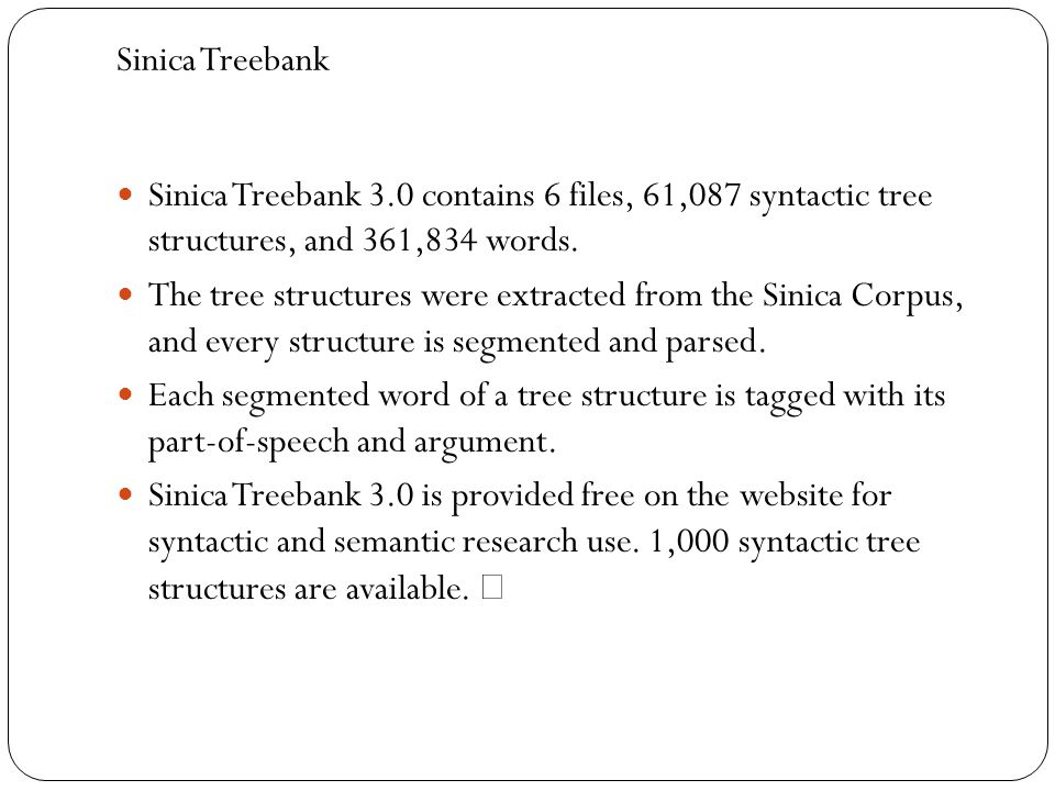 Sinica Treebank Sinica Treebank 3.0 contains 6 files, 61,087 syntactic tree structures, and 361,834 words. The tree structures were extracted from the