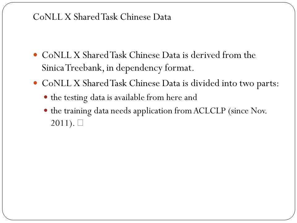 CoNLL X Shared Task Chinese Data CoNLL X Shared Task Chinese Data is derived from the Sinica Treebank, in dependency format. CoNLL X Shared Task Chine