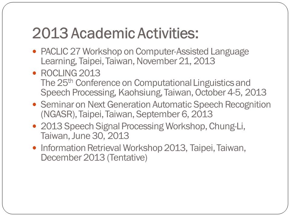 2013 Academic Activities: PACLIC 27 Workshop on Computer-Assisted Language Learning, Taipei, Taiwan, November 21, 2013 ROCLING 2013 The 25 th Conference on Computational Linguistics and Speech Processing, Kaohsiung, Taiwan, October 4-5, 2013 Seminar on Next Generation Automatic Speech Recognition (NGASR), Taipei, Taiwan, September 6, 2013 2013 Speech Signal Processing Workshop, Chung-Li, Taiwan, June 30, 2013 Information Retrieval Workshop 2013, Taipei, Taiwan, December 2013 (Tentative)