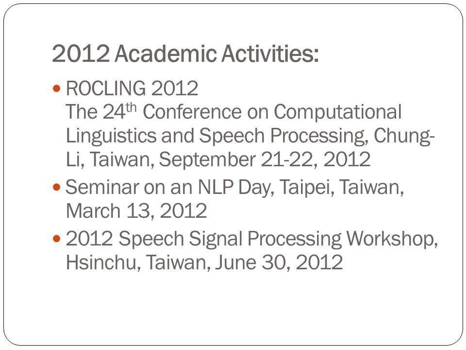 2012 Academic Activities: ROCLING 2012 The 24 th Conference on Computational Linguistics and Speech Processing, Chung- Li, Taiwan, September 21-22, 2012 Seminar on an NLP Day, Taipei, Taiwan, March 13, 2012 2012 Speech Signal Processing Workshop, Hsinchu, Taiwan, June 30, 2012