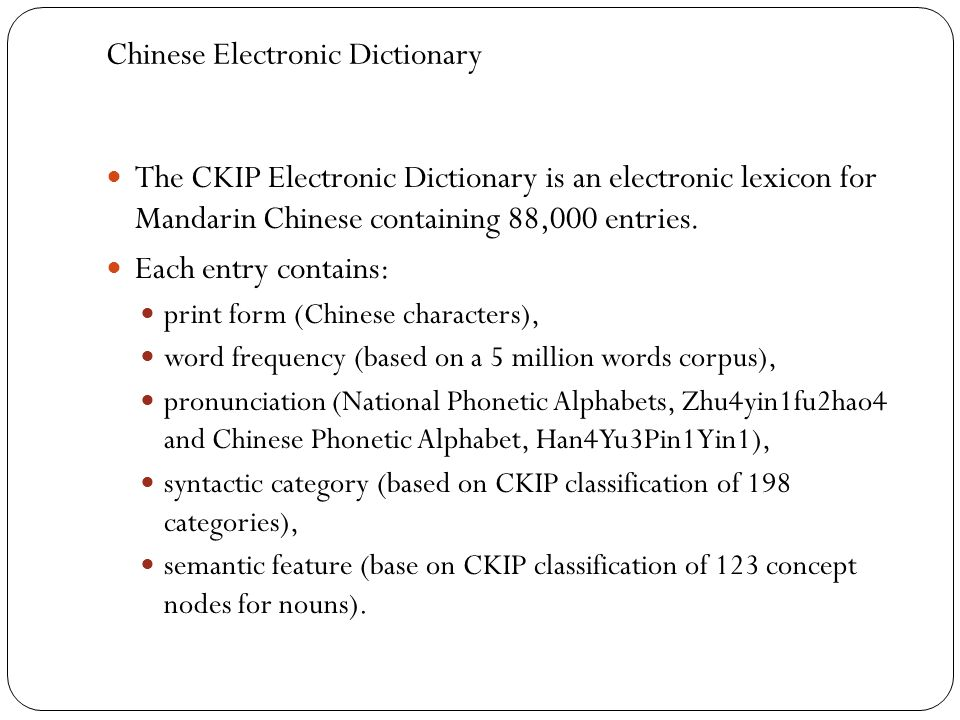 Chinese Electronic Dictionary The CKIP Electronic Dictionary is an electronic lexicon for Mandarin Chinese containing 88,000 entries. Each entry conta