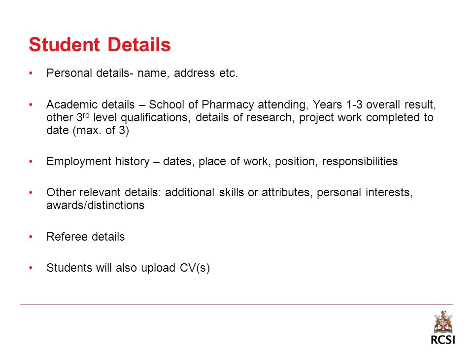 Student Details Personal details- name, address etc. Academic details – School of Pharmacy attending, Years 1-3 overall result, other 3 rd level quali
