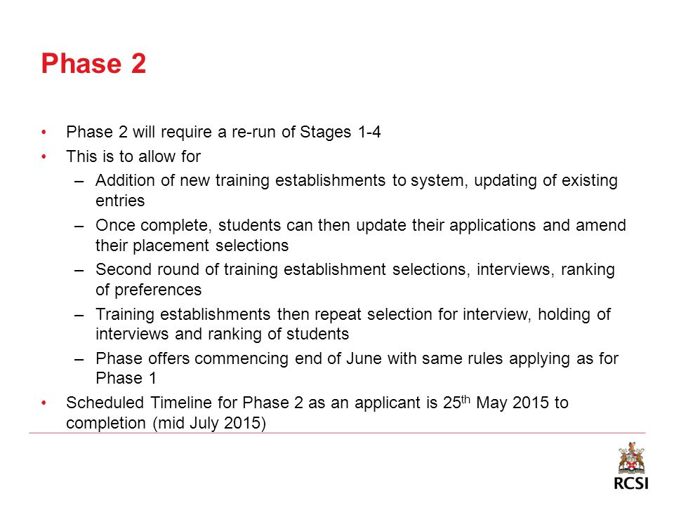 Phase 2 Phase 2 will require a re-run of Stages 1-4 This is to allow for –Addition of new training establishments to system, updating of existing entries –Once complete, students can then update their applications and amend their placement selections –Second round of training establishment selections, interviews, ranking of preferences –Training establishments then repeat selection for interview, holding of interviews and ranking of students –Phase offers commencing end of June with same rules applying as for Phase 1 Scheduled Timeline for Phase 2 as an applicant is 25 th May 2015 to completion (mid July 2015)
