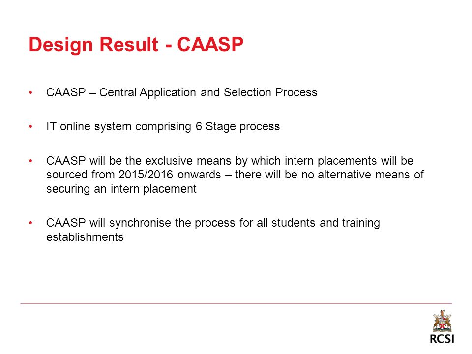 Design Result - CAASP CAASP – Central Application and Selection Process IT online system comprising 6 Stage process CAASP will be the exclusive means by which intern placements will be sourced from 2015/2016 onwards – there will be no alternative means of securing an intern placement CAASP will synchronise the process for all students and training establishments