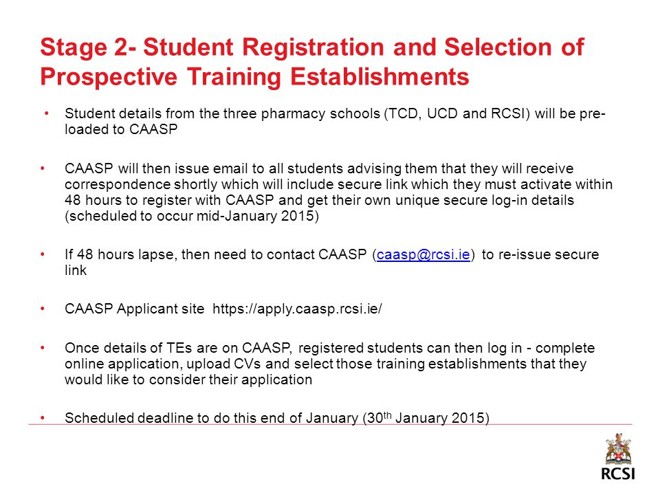 Stage 2- Student Registration and Selection of Prospective Training Establishments Student details from the three pharmacy schools (TCD, UCD and RCSI) will be pre- loaded to CAASP CAASP will then issue email to all students advising them that they will receive correspondence shortly which will include secure link which they must activate within 48 hours to register with CAASP and get their own unique secure log-in details (scheduled to occur mid-January 2015) If 48 hours lapse, then need to contact CAASP (caasp@rcsi.ie) to re-issue secure linkcaasp@rcsi.ie CAASP Applicant site https://apply.caasp.rcsi.ie/ Once details of TEs are on CAASP, registered students can then log in - complete online application, upload CVs and select those training establishments that they would like to consider their application Scheduled deadline to do this end of January (30 th January 2015)