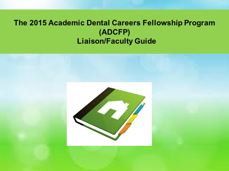 The 2015 Academic Dental Careers Fellowship Program (ADCFP) Liaison/Faculty Guide