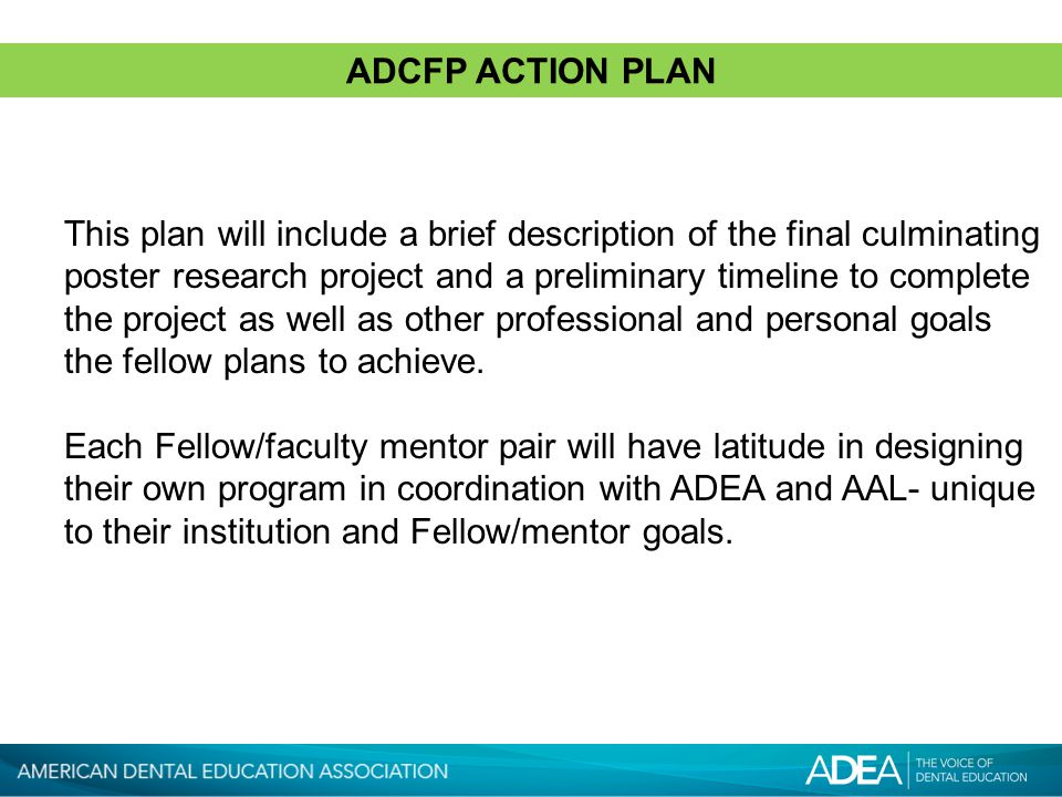 ADCFP ACTION PLAN This plan will include a brief description of the final culminating poster research project and a preliminary timeline to complete the project as well as other professional and personal goals the fellow plans to achieve.