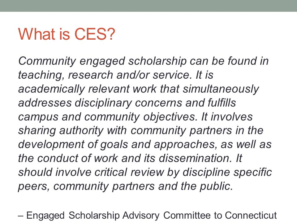What is CES. Community engaged scholarship can be found in teaching, research and/or service.