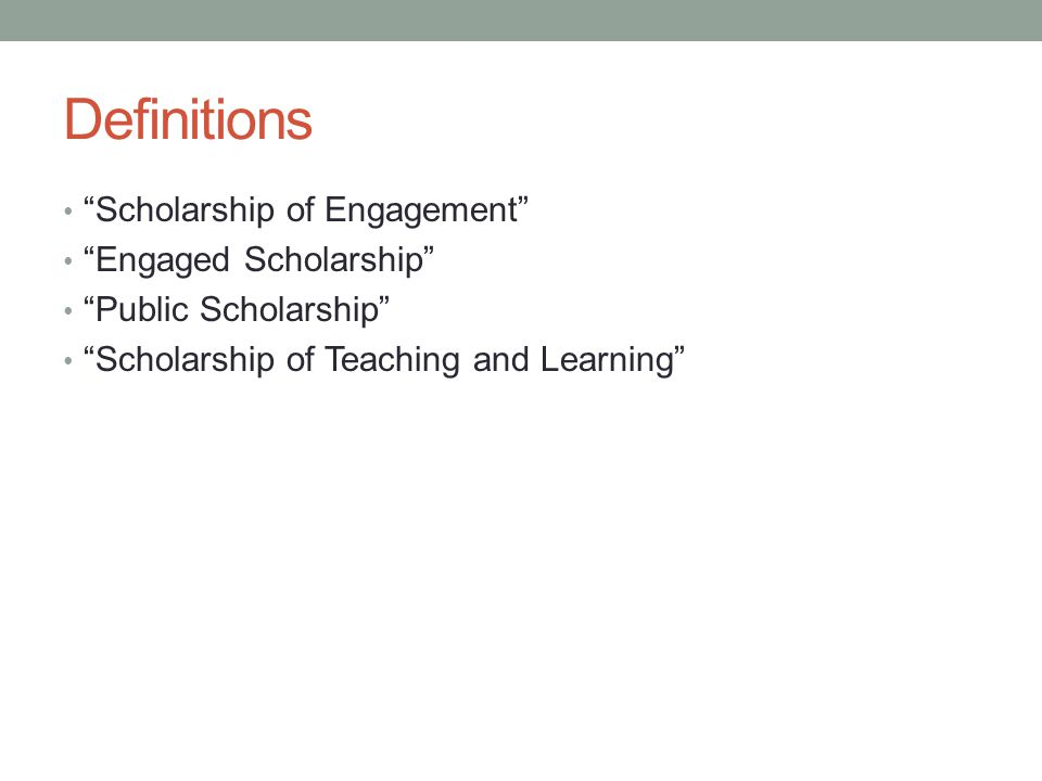 Definitions Scholarship of Engagement Engaged Scholarship Public Scholarship Scholarship of Teaching and Learning