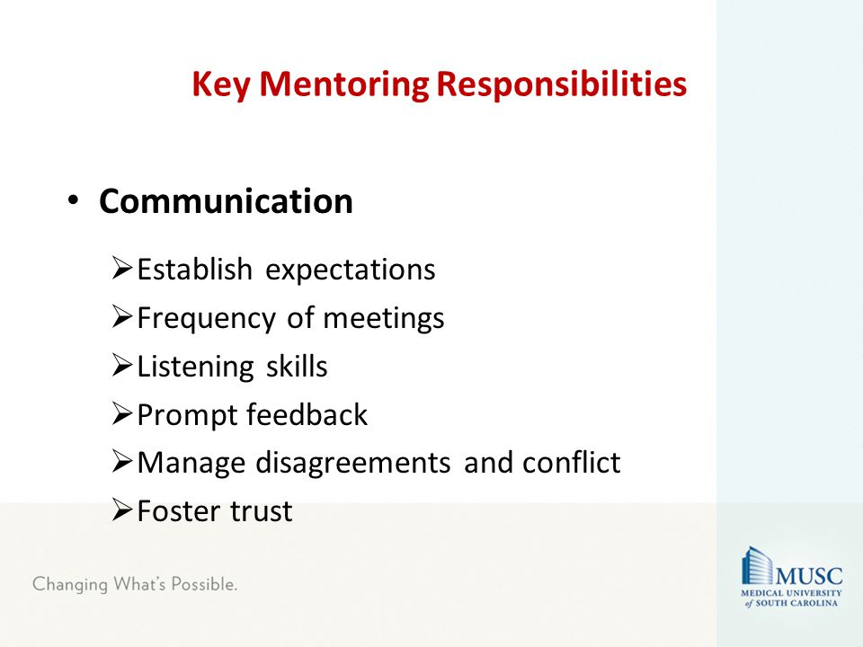 Key Mentoring Responsibilities Communication  Establish expectations  Frequency of meetings  Listening skills  Prompt feedback  Manage disagreements and conflict  Foster trust