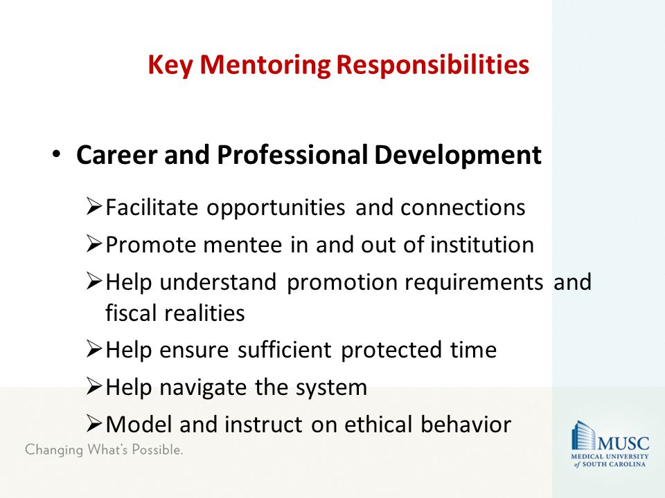 Key Mentoring Responsibilities Career and Professional Development  Facilitate opportunities and connections  Promote mentee in and out of institution  Help understand promotion requirements and fiscal realities  Help ensure sufficient protected time  Help navigate the system  Model and instruct on ethical behavior
