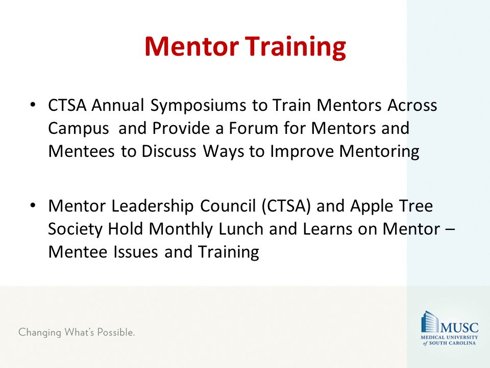 Mentor Training CTSA Annual Symposiums to Train Mentors Across Campus and Provide a Forum for Mentors and Mentees to Discuss Ways to Improve Mentoring Mentor Leadership Council (CTSA) and Apple Tree Society Hold Monthly Lunch and Learns on Mentor – Mentee Issues and Training