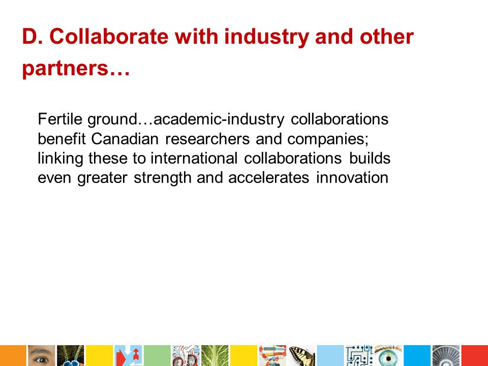 D. Collaborate with industry and other partners… Fertile ground…academic-industry collaborations benefit Canadian researchers and companies; linking t