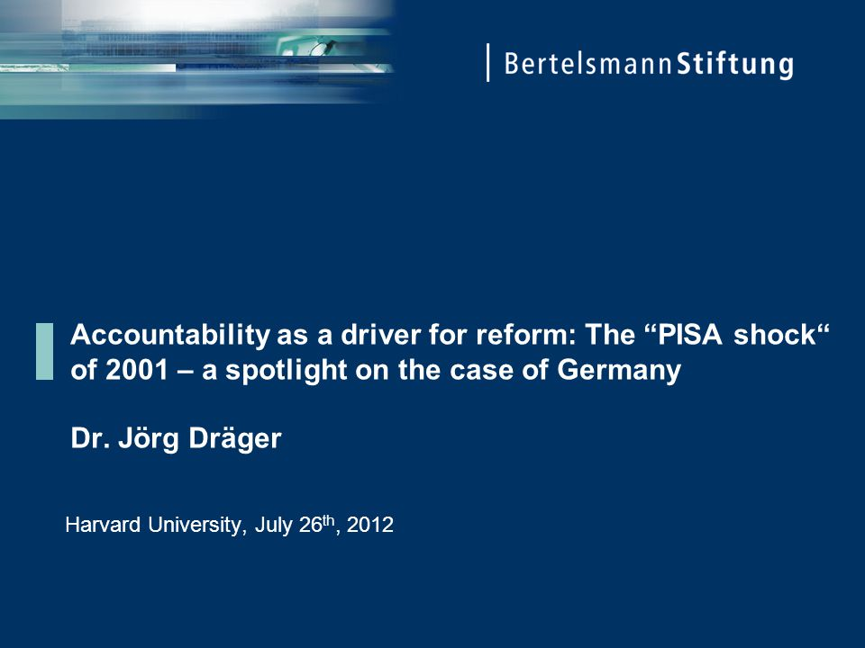 "Accountability as a driver for reform: The ""PISA shock"" of 2001 – a spotlight on the case of Germany Dr. Jörg Dräger Harvard University, July 26 th, 2"