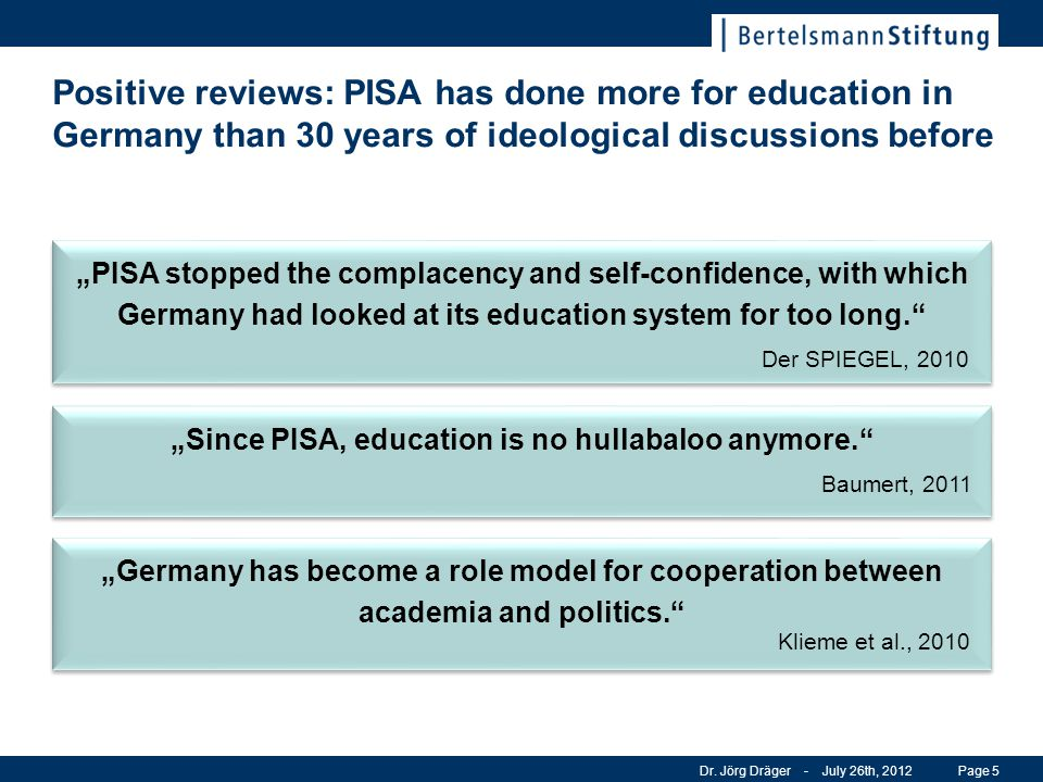 Positive reviews: PISA has done more for education in Germany than 30 years of ideological discussions before Dr. Jörg Dräger - July 26th, 2012Page 5