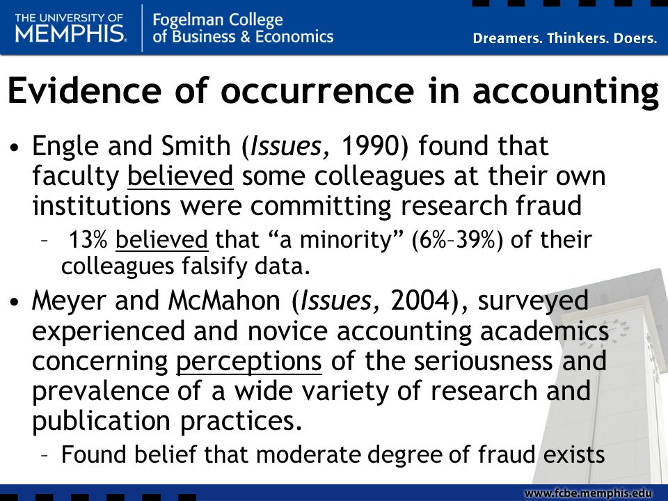 Evidence of occurrence in accounting Engle and Smith (Issues, 1990) found that faculty believed some colleagues at their own institutions were committing research fraud – 13% believed that a minority (6%–39%) of their colleagues falsify data.