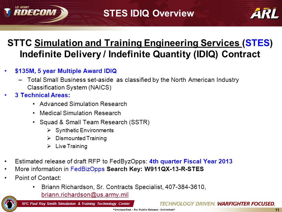 SFC Paul Ray Smith Simulation & Training Technology Center *Unclassified – For Public Release - Unlimited* 11 STES IDIQ Overview STTC Simulation and Training Engineering Services (STES) Indefinite Delivery / Indefinite Quantity (IDIQ) Contract $135M, 5 year Multiple Award IDIQ –Total Small Business set-aside as classified by the North American Industry Classification System (NAICS) 3 Technical Areas: Advanced Simulation Research Medical Simulation Research Squad & Small Team Research (SSTR)  Synthetic Environments  Dismounted Training  Live Training Estimated release of draft RFP to FedByzOpps: 4th quarter Fiscal Year 2013 More information in FedBizOpps Search Key: W911QX-13-R-STES Point of Contact: Briann Richardson, Sr.