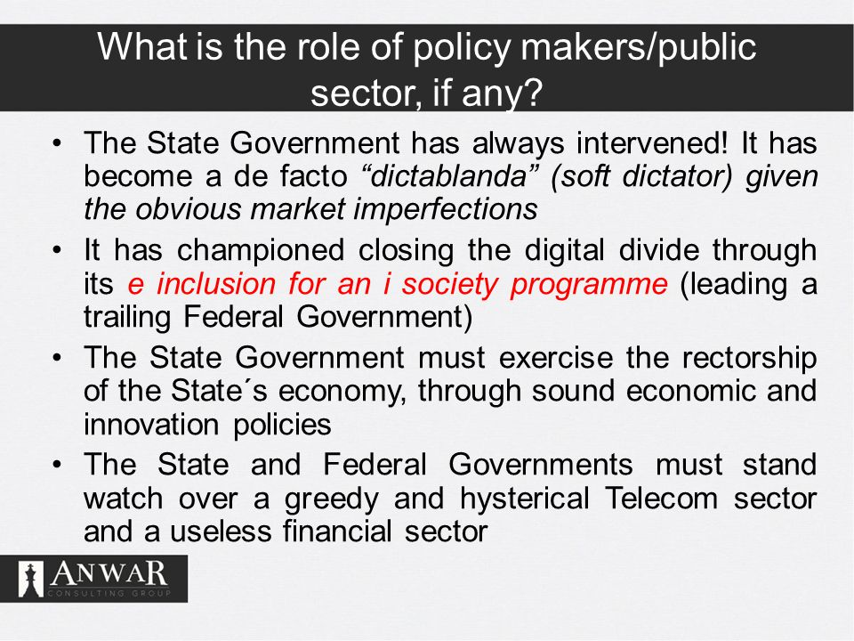 "What is the role of policy makers/public sector, if any? The State Government has always intervened! It has become a de facto ""dictablanda"" (soft dict"