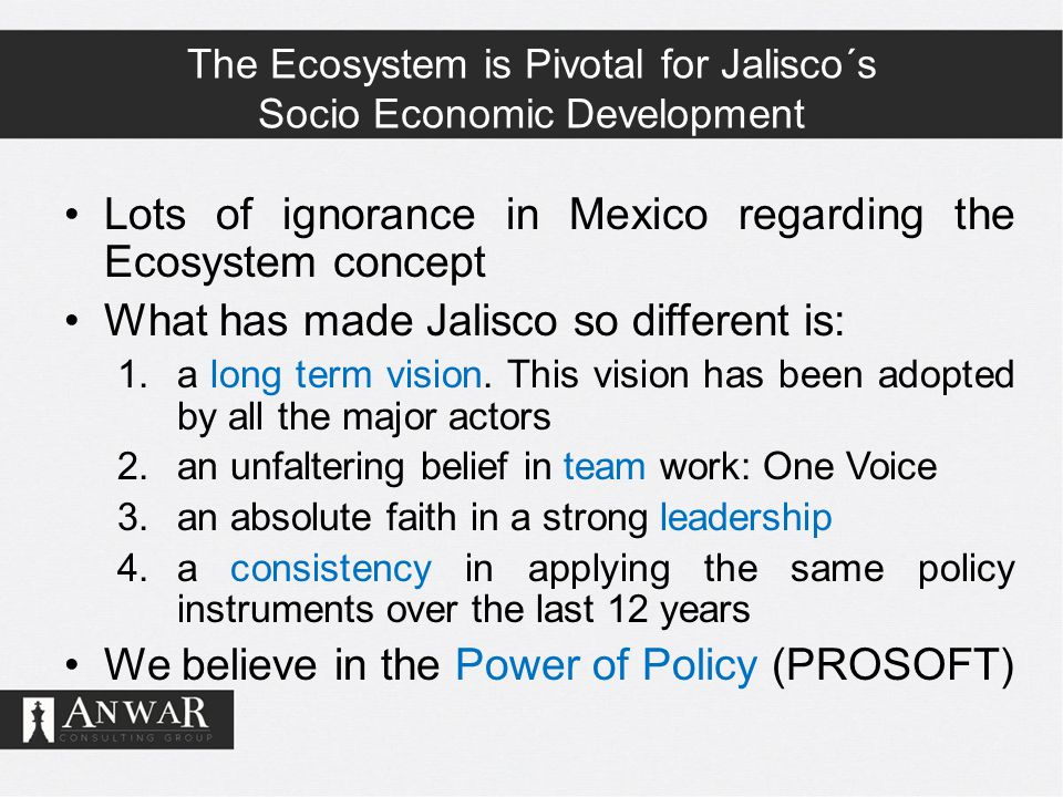 The Ecosystem is Pivotal for Jalisco´s Socio Economic Development Lots of ignorance in Mexico regarding the Ecosystem concept What has made Jalisco so different is: 1.a long term vision.