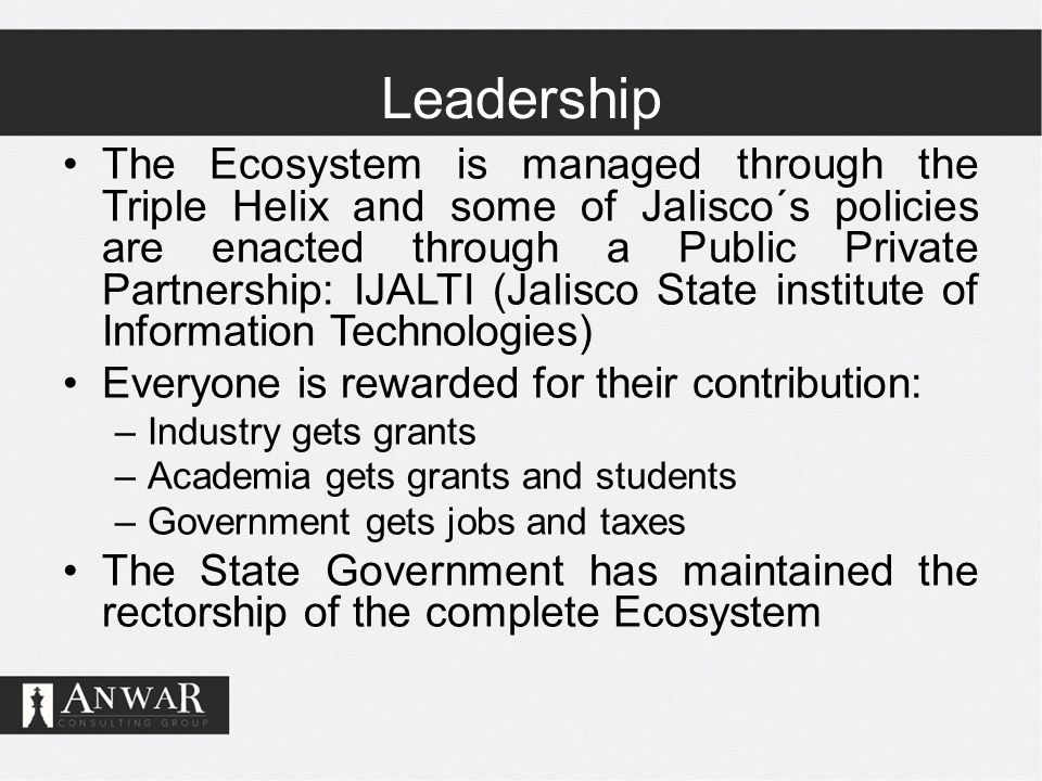 Leadership The Ecosystem is managed through the Triple Helix and some of Jalisco´s policies are enacted through a Public Private Partnership: IJALTI (Jalisco State institute of Information Technologies) Everyone is rewarded for their contribution: –Industry gets grants –Academia gets grants and students –Government gets jobs and taxes The State Government has maintained the rectorship of the complete Ecosystem