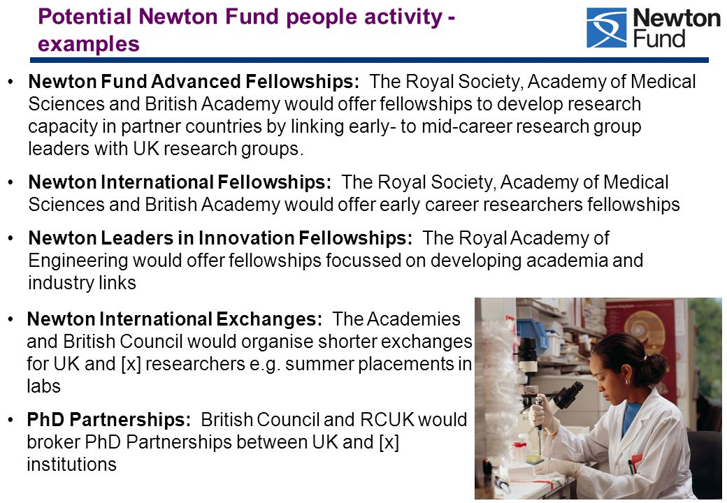 10 Potential Newton Fund people activity - continued Newton Researcher Links British Council and UK National Academies would offer a programme to stimulate initial links between, and support capacity building among, 'rising star' early career researchers in partner countries and the UK.