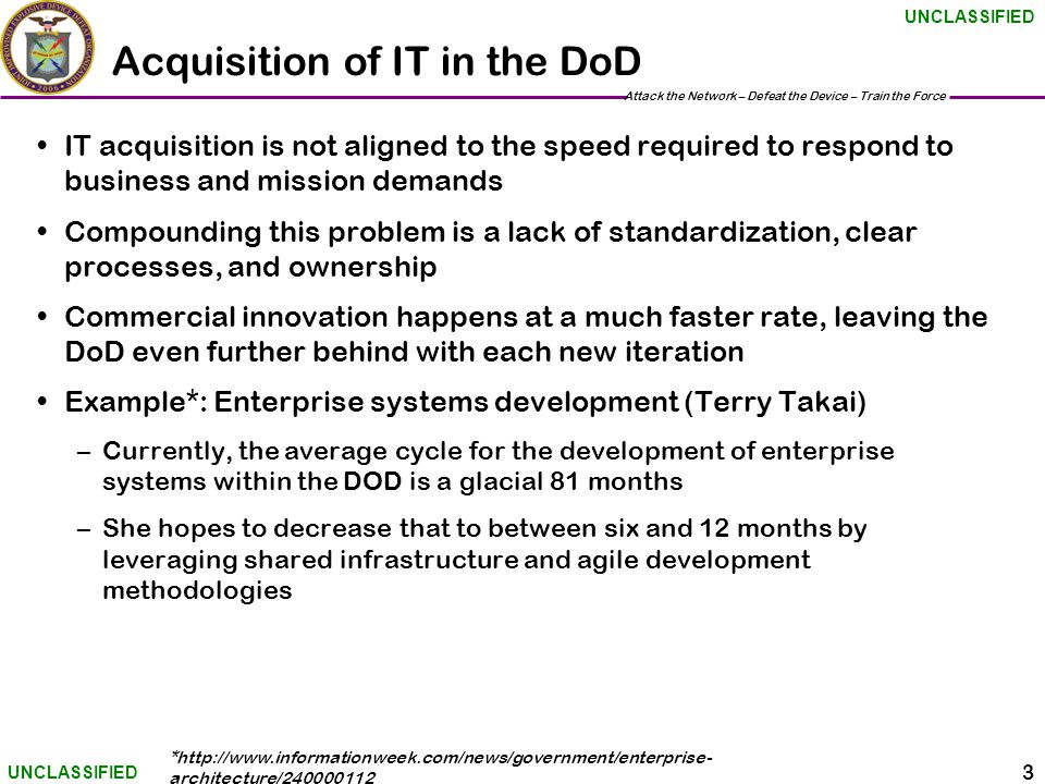 Attack the Network – Defeat the Device – Train the Force 3 UNCLASSIFIED Acquisition of IT in the DoD IT acquisition is not aligned to the speed required to respond to business and mission demands Compounding this problem is a lack of standardization, clear processes, and ownership Commercial innovation happens at a much faster rate, leaving the DoD even further behind with each new iteration Example*: Enterprise systems development (Terry Takai) –Currently, the average cycle for the development of enterprise systems within the DOD is a glacial 81 months –She hopes to decrease that to between six and 12 months by leveraging shared infrastructure and agile development methodologies *http://www.informationweek.com/news/government/enterprise- architecture/240000112