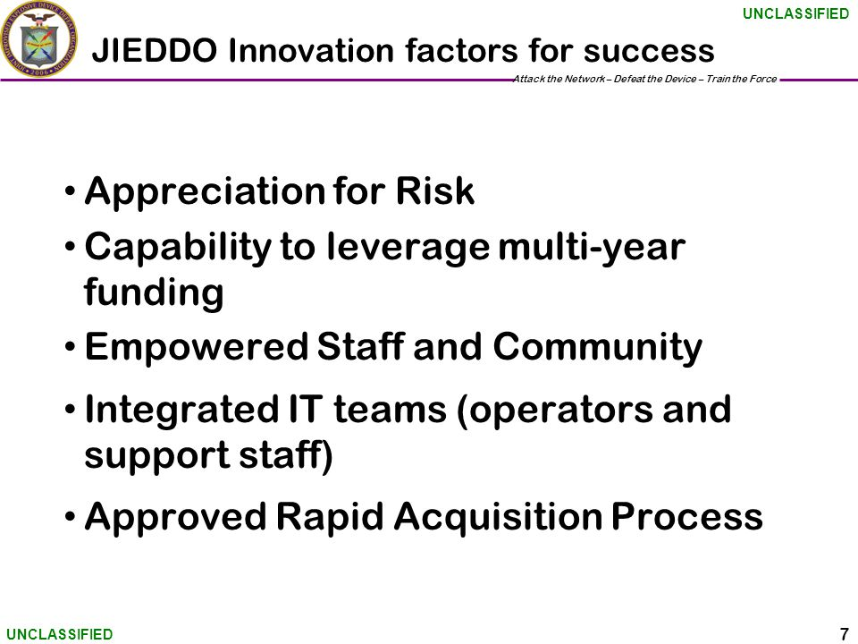 Attack the Network – Defeat the Device – Train the Force 7 UNCLASSIFIED JIEDDO Innovation factors for success Appreciation for Risk Capability to leverage multi-year funding Empowered Staff and Community Integrated IT teams (operators and support staff) Approved Rapid Acquisition Process