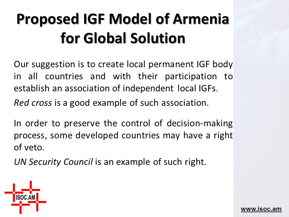 www.isoc.am Our suggestion is to create local permanent IGF body in all countries and with their participation to establish an association of independ