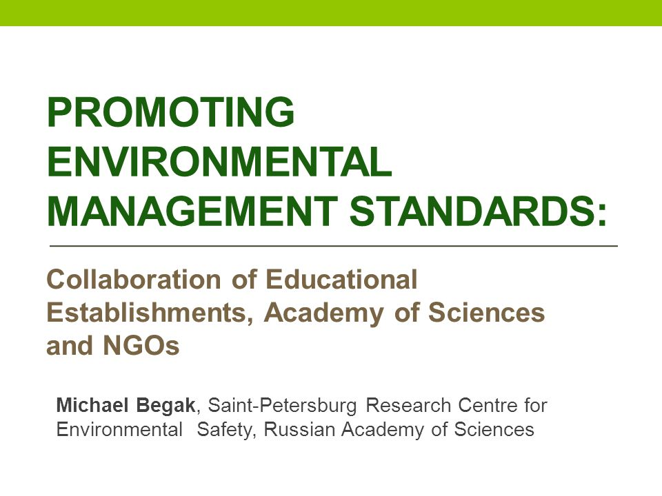PROMOTING ENVIRONMENTAL MANAGEMENT STANDARDS: Collaboration of Educational Establishments, Academy of Sciences and NGOs Michael Begak, Saint-Petersburg Research Centre for Environmental Safety, Russian Academy of Sciences