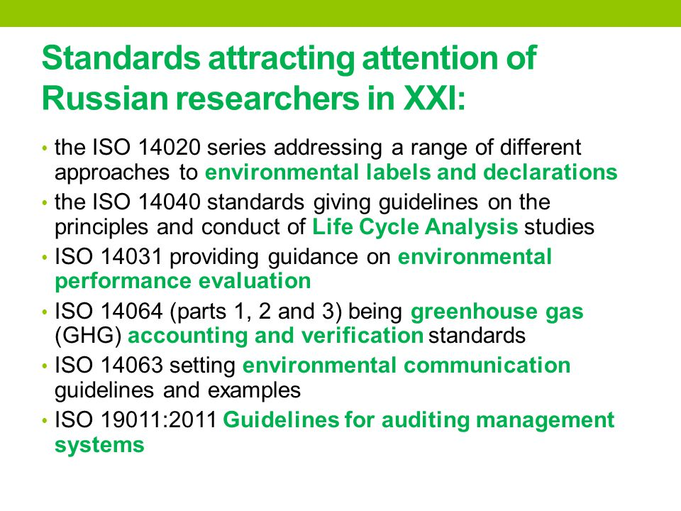 Standards attracting attention of Russian researchers in XXI: the ISO 14020 series addressing a range of different approaches to environmental labels and declarations the ISO 14040 standards giving guidelines on the principles and conduct of Life Cycle Analysis studies ISO 14031 providing guidance on environmental performance evaluation ISO 14064 (parts 1, 2 and 3) being greenhouse gas (GHG) accounting and verification standards ISO 14063 setting environmental communication guidelines and examples ISO 19011:2011 Guidelines for auditing management systems