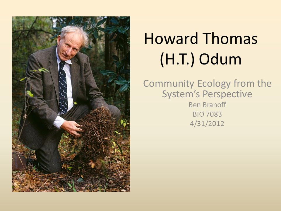 Howard Thomas (H.T.) Odum Community Ecology from the System's Perspective Ben Branoff BIO 7083 4/31/2012