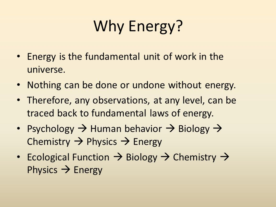 Why Energy. Energy is the fundamental unit of work in the universe.