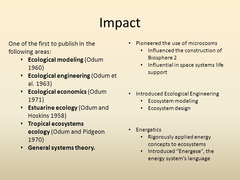 Impact One of the first to publish in the following areas: Ecological modeling (Odum 1960) Ecological engineering (Odum et al.
