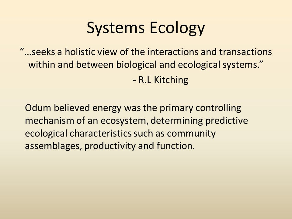 Systems Ecology …seeks a holistic view of the interactions and transactions within and between biological and ecological systems. - R.L Kitching Odum believed energy was the primary controlling mechanism of an ecosystem, determining predictive ecological characteristics such as community assemblages, productivity and function.